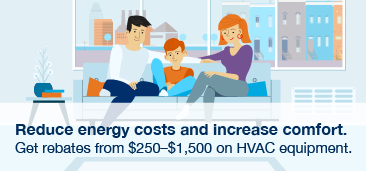 Reduce energy costs and increase comfort. Get rebates from $250-$1,500 on HVAC equipment